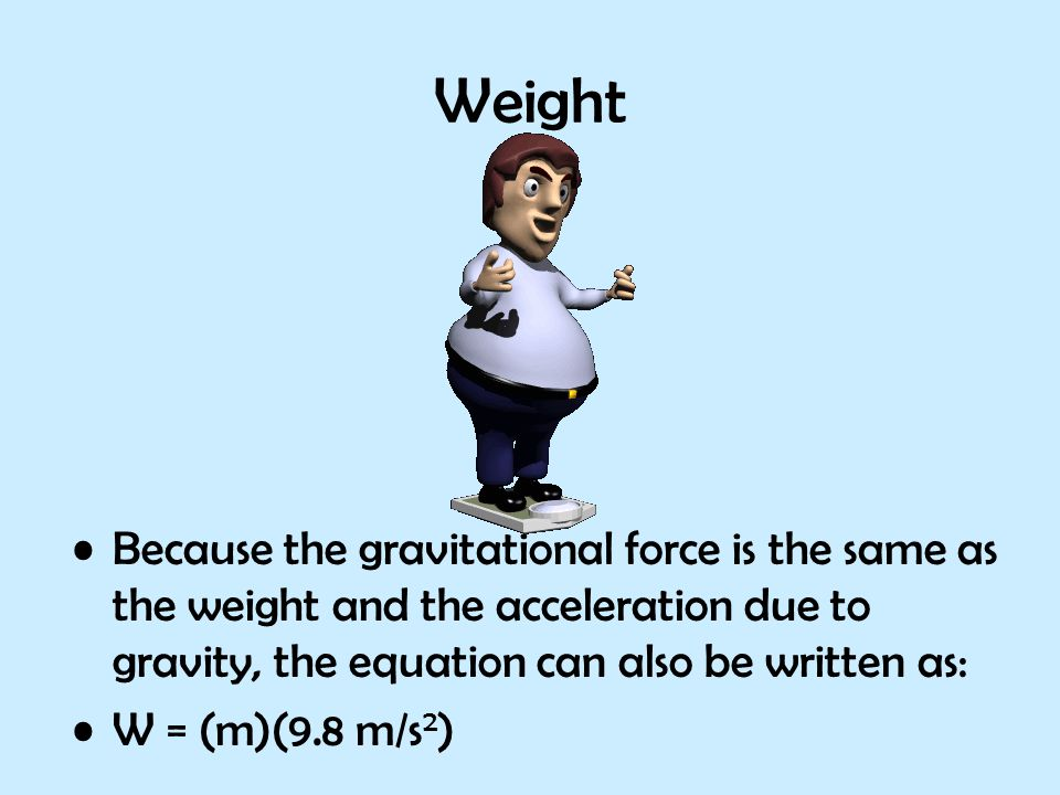 Because the gravitational force is the same as the weight and the acceleration due to gravity, the equation can also be written as: W = (m)(9.8 m/s 2 )