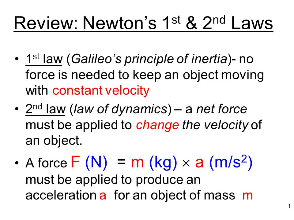 Review: Newton's 1 st & 2 nd Laws 1 st law (Galileo's principle of inertia)- no force is needed to keep an object moving with constant velocity 2 nd law (law of dynamics) – a net force must be applied to change the velocity of an object.