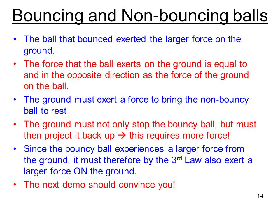 Ball that bounces Non-bouncing ball 13 Force on The ground Force on The ground Do 2 balls released from the same height exert the same force on the gr