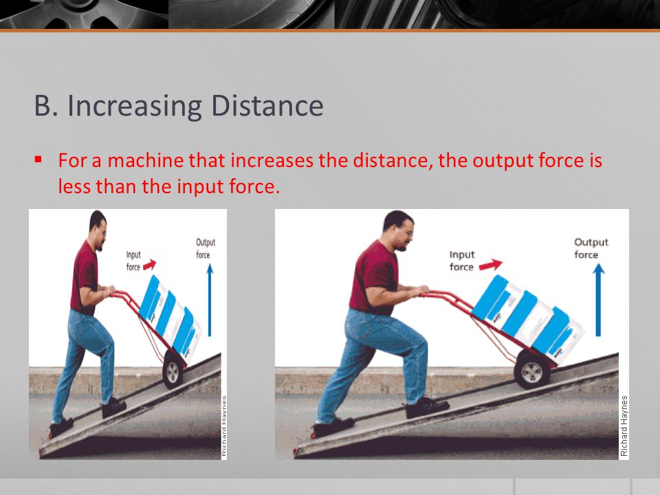 B. Increasing Distance  For a machine that increases the distance, the output force is less than the input force.