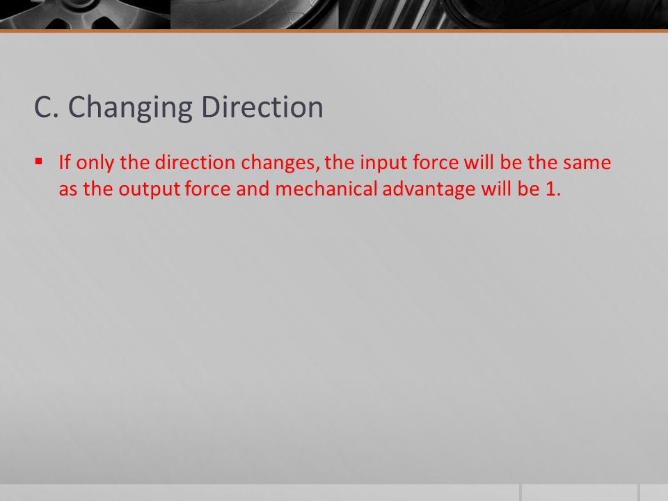 C. Changing Direction  If only the direction changes, the input force will be the same as the output force and mechanical advantage will be 1.