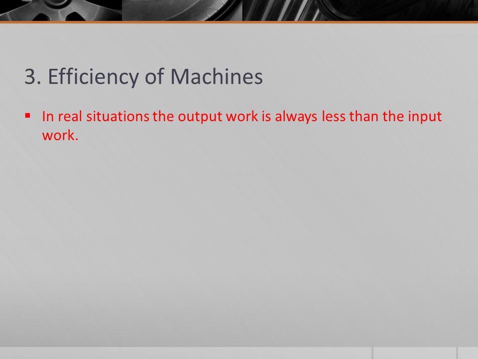 3. Efficiency of Machines  In real situations the output work is always less than the input work.