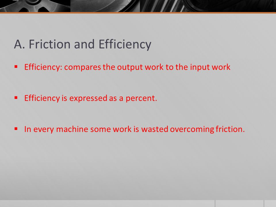 A. Friction and Efficiency  Efficiency: compares the output work to the input work  Efficiency is expressed as a percent.  In every machine some wo