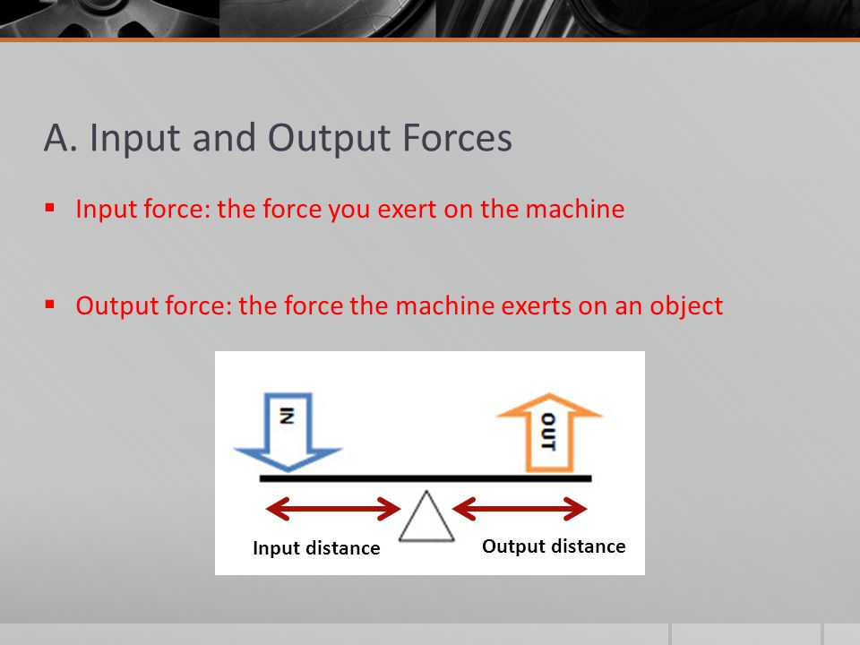 A. Input and Output Forces  Input force: the force you exert on the machine  Output force: the force the machine exerts on an object Input distance