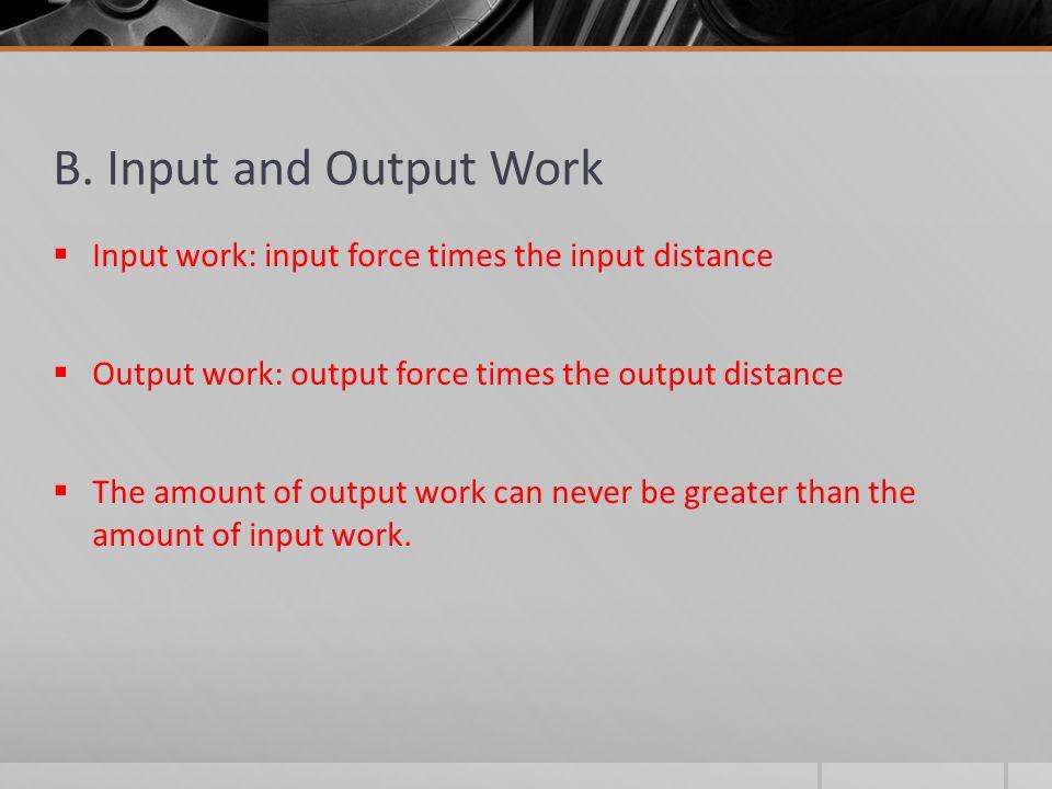 B. Input and Output Work  Input work: input force times the input distance  Output work: output force times the output distance  The amount of outp