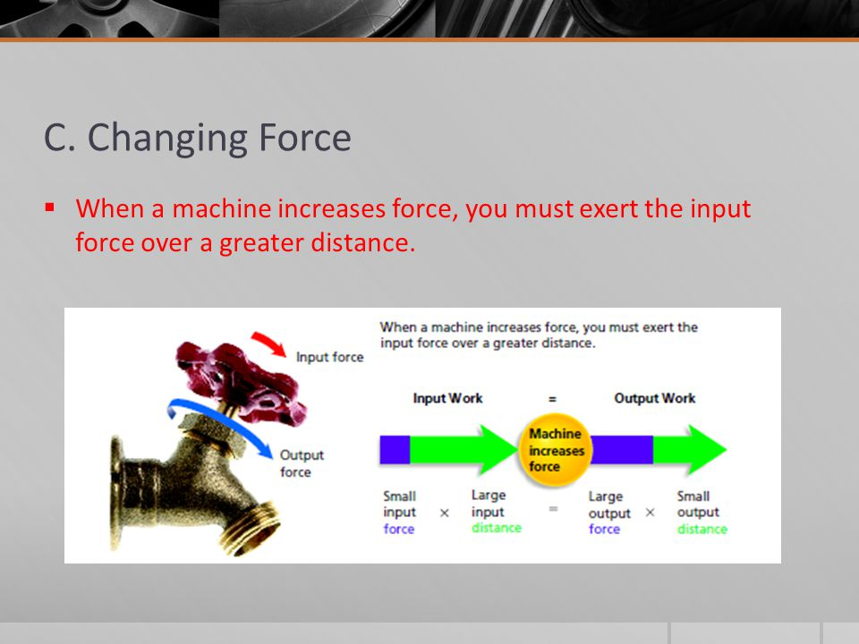 C. Changing Force  When a machine increases force, you must exert the input force over a greater distance.