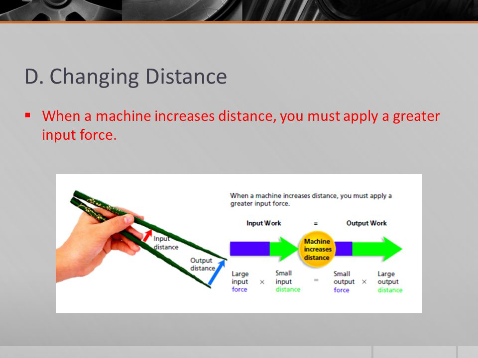 D. Changing Distance  When a machine increases distance, you must apply a greater input force.