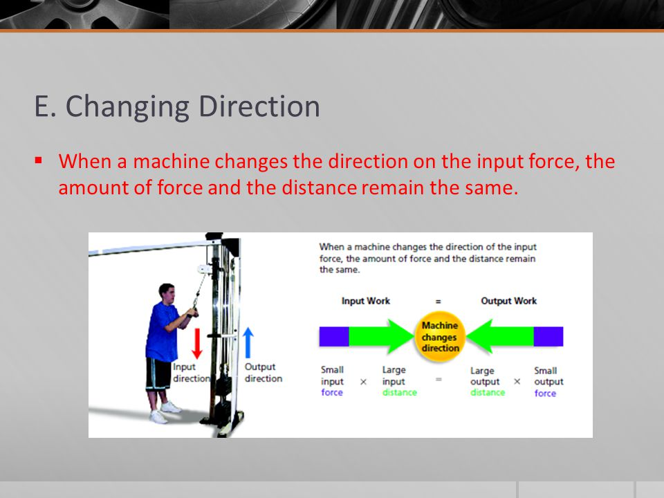 E. Changing Direction  When a machine changes the direction on the input force, the amount of force and the distance remain the same.