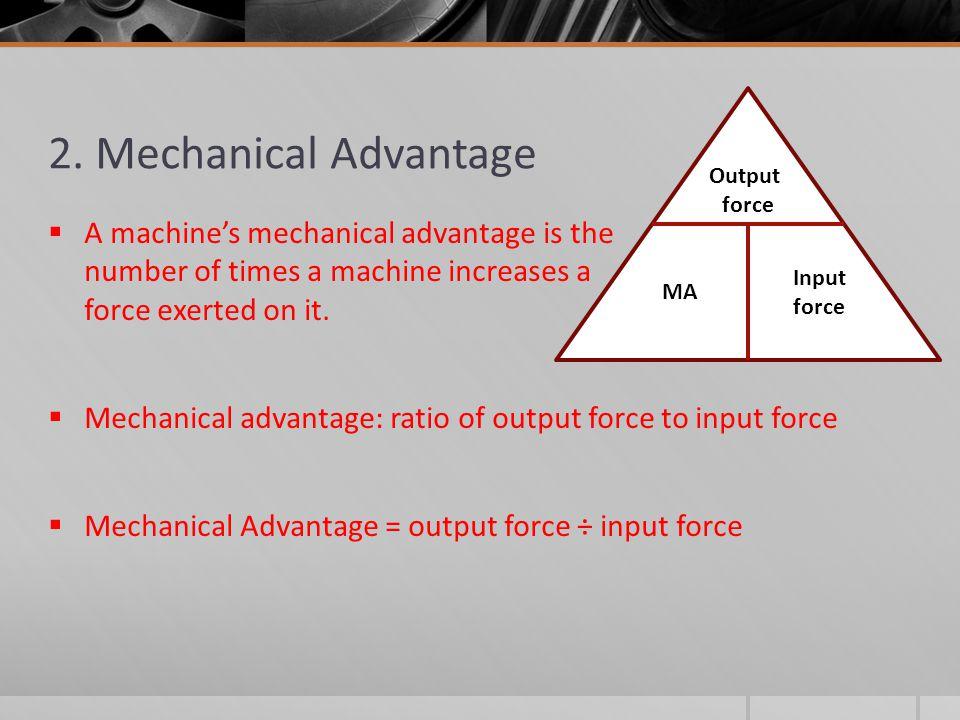 2. Mechanical Advantage  A machine's mechanical advantage is the number of times a machine increases a force exerted on it.  Mechanical advantage: r