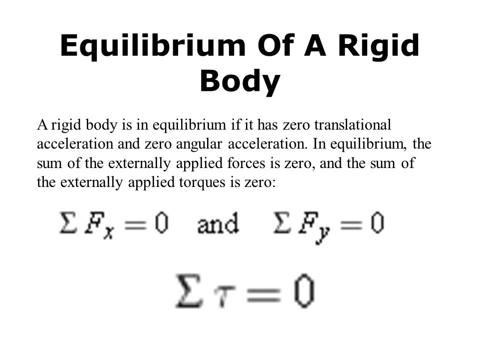 Equilibrium Of A Rigid Body A rigid body is in equilibrium if it has zero translational acceleration and zero angular acceleration. In equilibrium, th