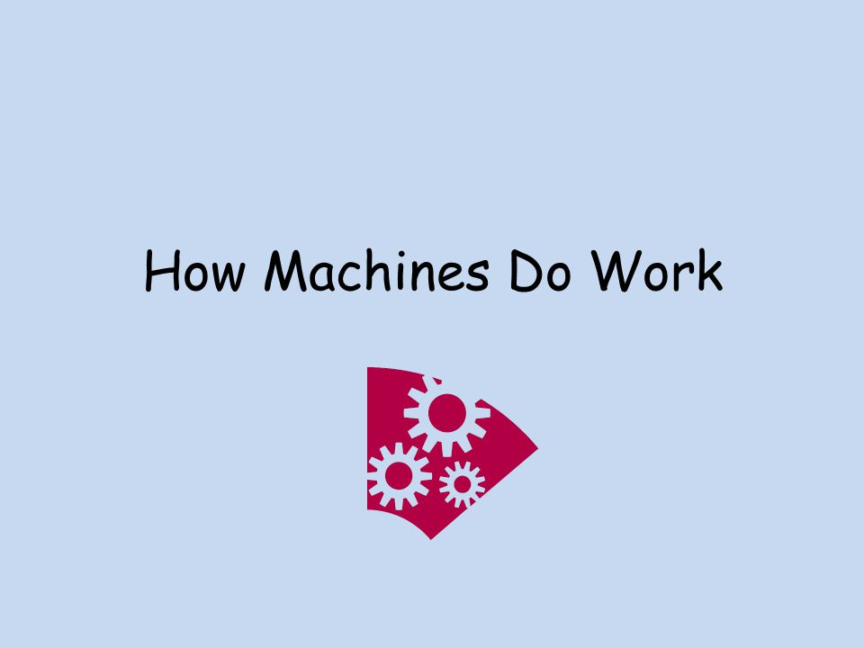 What is a machine? A device that allows you to do work in a way that is easier.