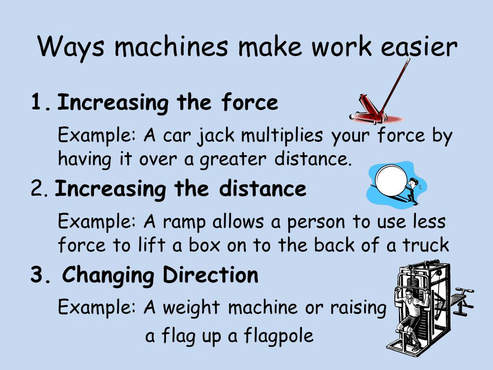 Ways machines make work easier 1.Increasing the force Example: A car jack multiplies your force by having it over a greater distance.