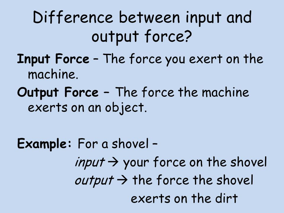 Difference between input and output force. Input Force – The force you exert on the machine.