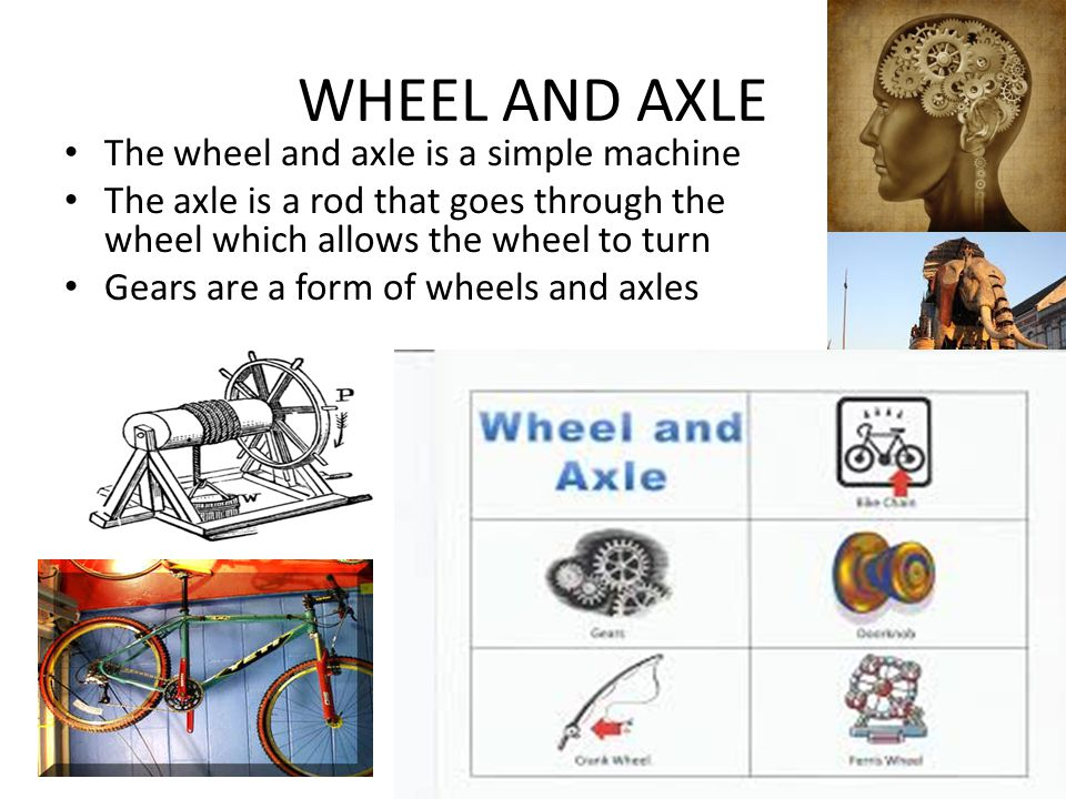 WHEEL AND AXLE The wheel and axle is a simple machine The axle is a rod that goes through the wheel which allows the wheel to turn Gears are a form of