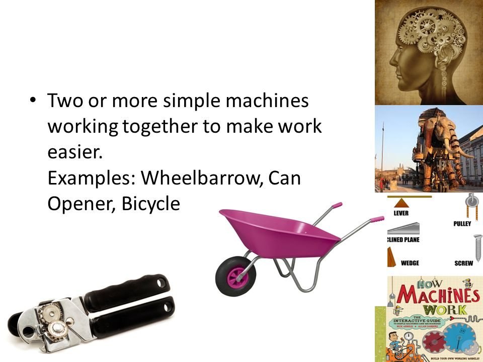 Two or more simple machines working together to make work easier. Examples: Wheelbarrow, Can Opener, Bicycle