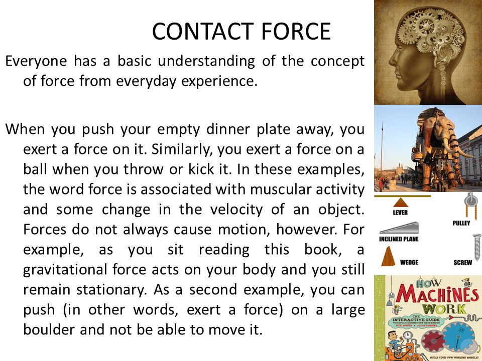CONTACT FORCE Everyone has a basic understanding of the concept of force from everyday experience. When you push your empty dinner plate away, you exe