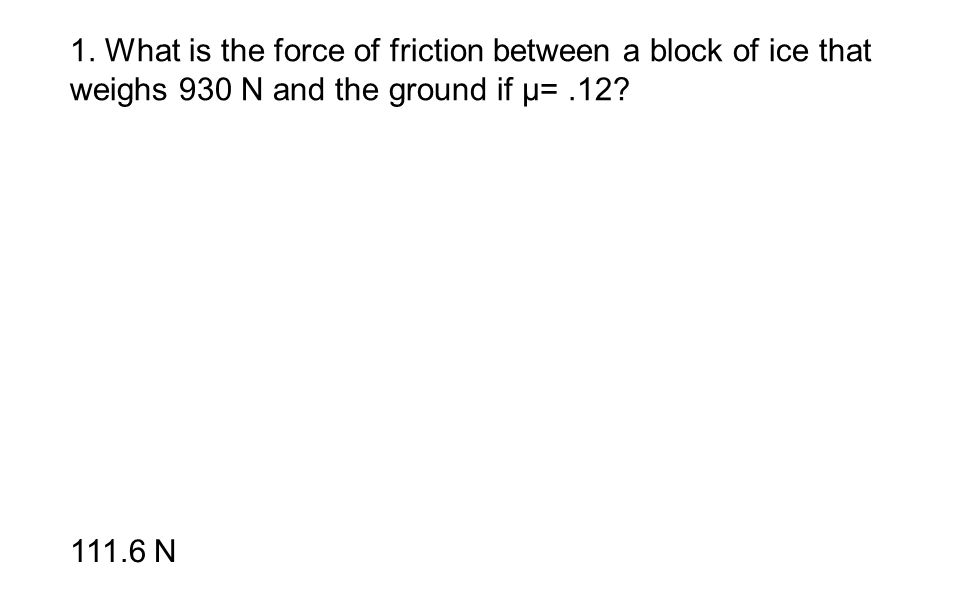 1. What is the force of friction between a block of ice that weighs 930 N and the ground if μ=.12? 111.6 N