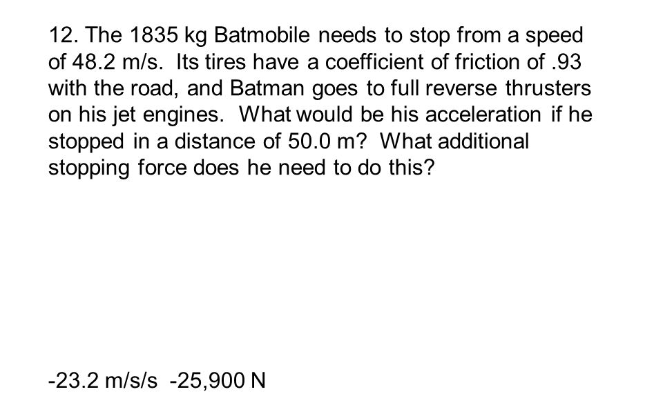 12. The 1835 kg Batmobile needs to stop from a speed of 48.2 m/s. Its tires have a coefficient of friction of.93 with the road, and Batman goes to ful