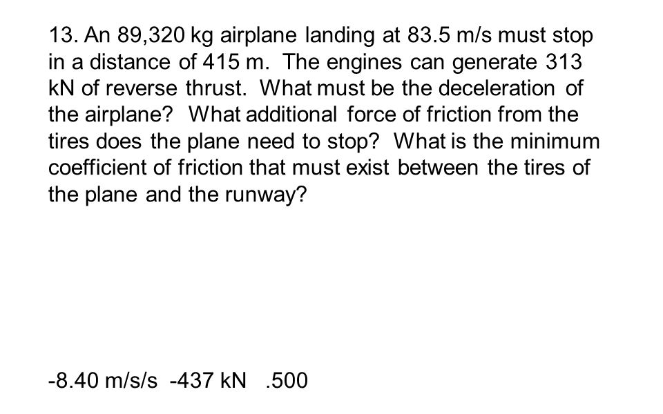 13. An 89,320 kg airplane landing at 83.5 m/s must stop in a distance of 415 m. The engines can generate 313 kN of reverse thrust. What must be the de