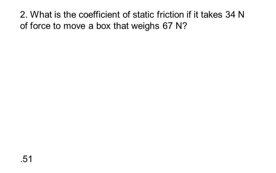 2. What is the coefficient of static friction if it takes 34 N of force to move a box that weighs 67 N?.51