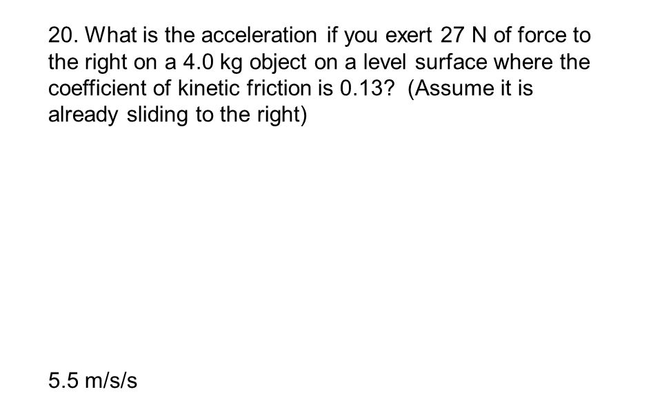 20. What is the acceleration if you exert 27 N of force to the right on a 4.0 kg object on a level surface where the coefficient of kinetic friction i