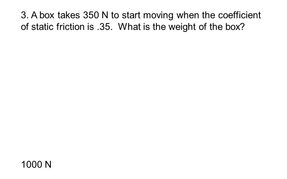3. A box takes 350 N to start moving when the coefficient of static friction is.35. What is the weight of the box? 1000 N