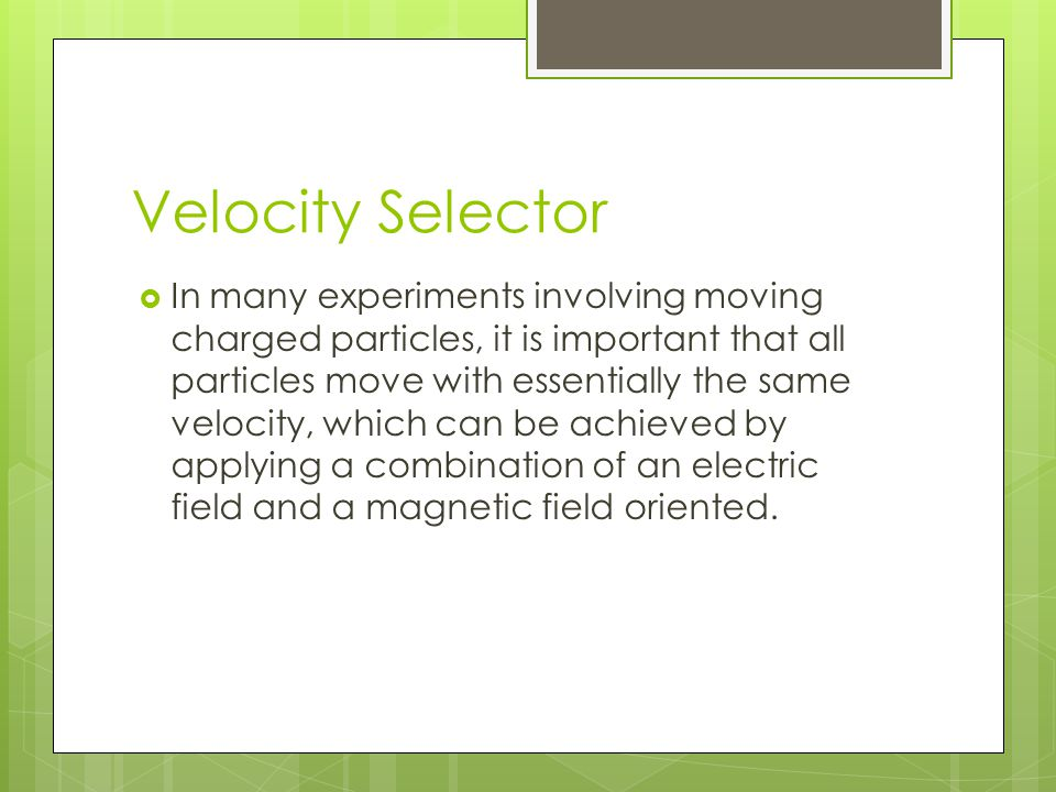 Velocity Selector  In many experiments involving moving charged particles, it is important that all particles move with essentially the same velocity