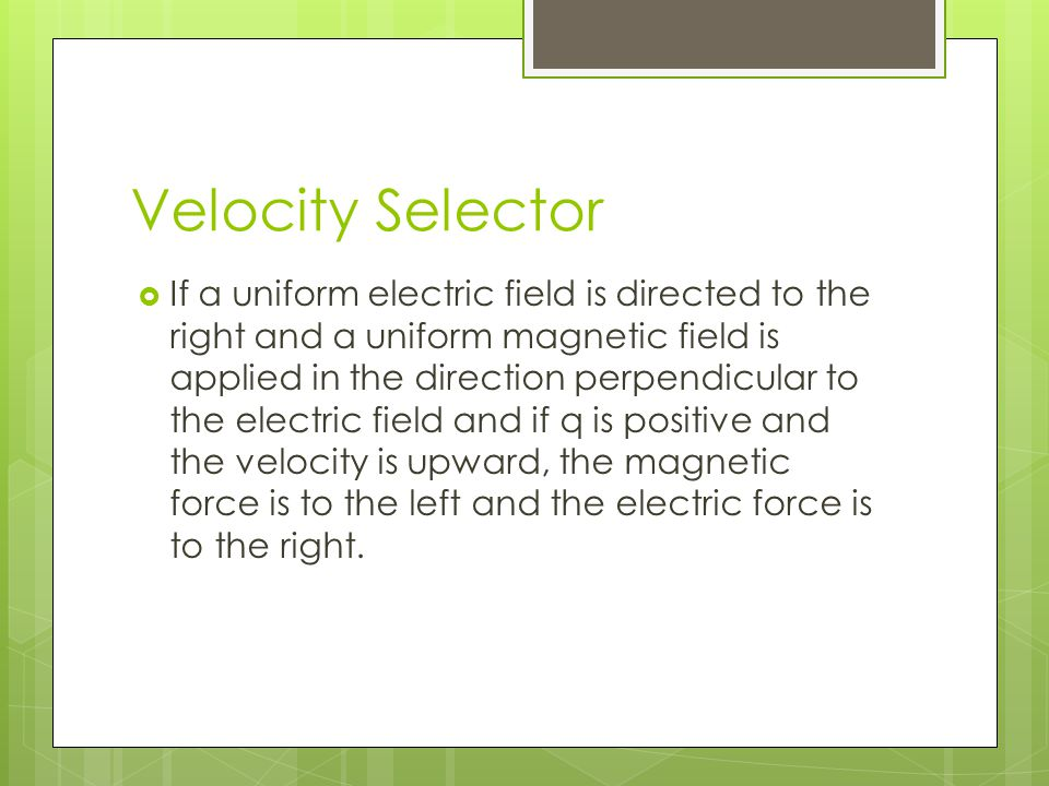 Velocity Selector  If a uniform electric field is directed to the right and a uniform magnetic field is applied in the direction perpendicular to the