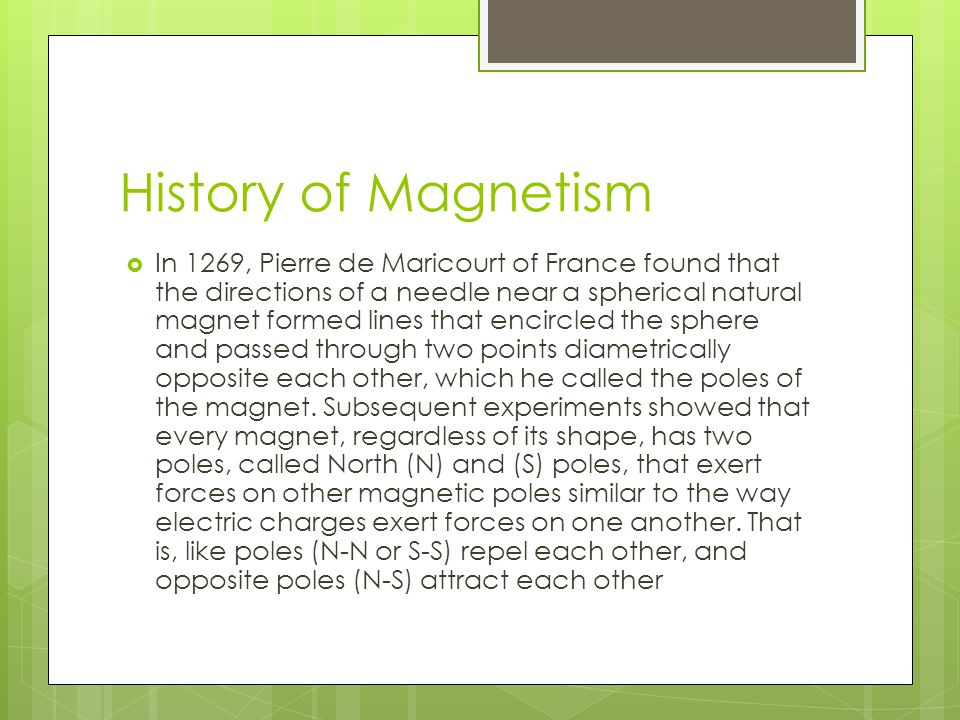 History of Magnetism  In 1269, Pierre de Maricourt of France found that the directions of a needle near a spherical natural magnet formed lines that