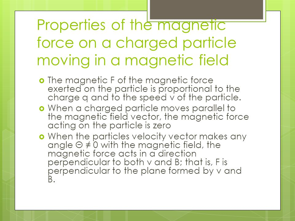 Properties of the magnetic force on a charged particle moving in a magnetic field  The magnetic F of the magnetic force exerted on the particle is pr