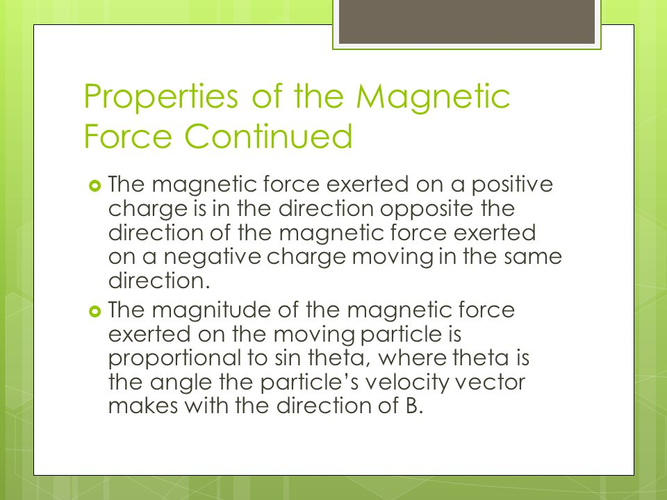 Properties of the Magnetic Force Continued  The magnetic force exerted on a positive charge is in the direction opposite the direction of the magneti
