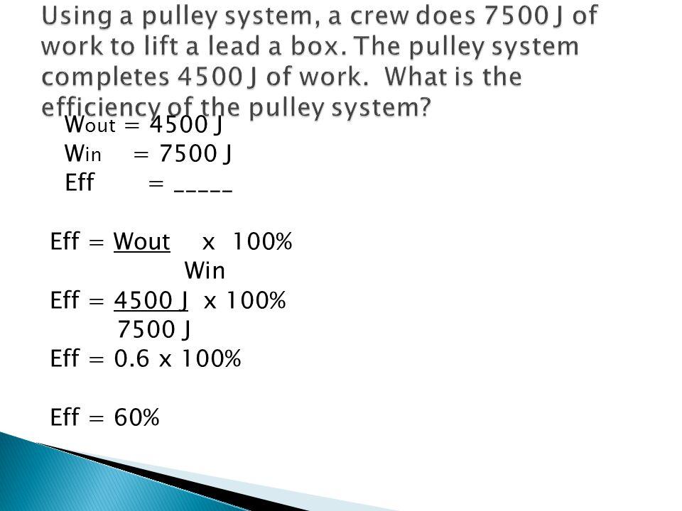 W out = 4500 J W in = 7500 J Eff = _____ Eff = Wout x 100% Win Eff = 4500 J x 100% 7500 J Eff = 0.6 x 100% Eff = 60%
