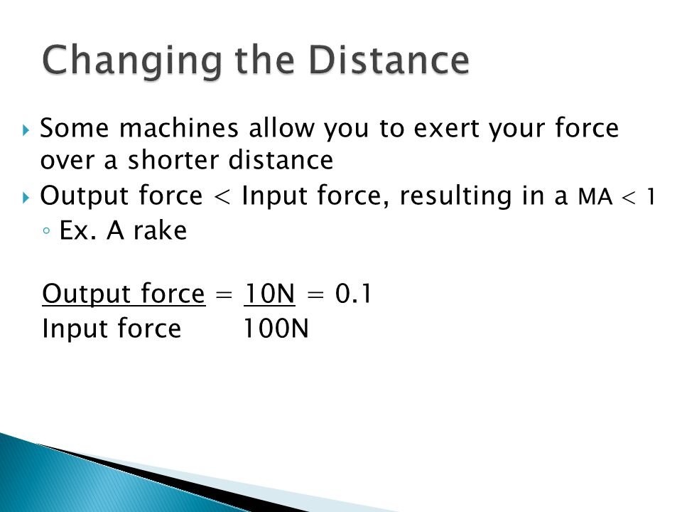  Some machines allow you to exert your force over a shorter distance  Output force < Input force, resulting in a MA < 1 ◦ Ex. A rake Output force =