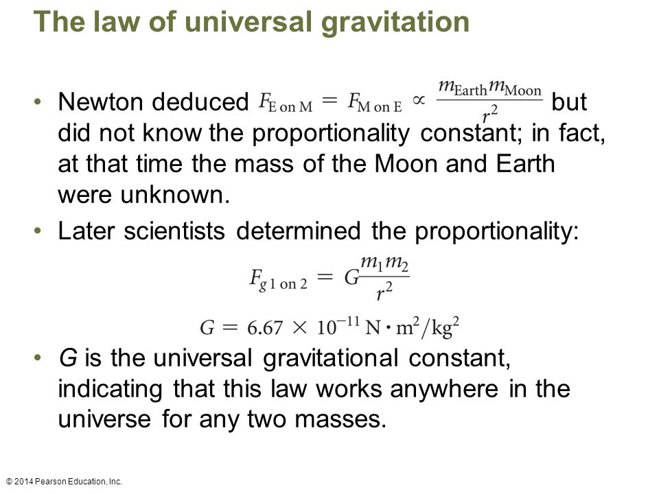 The law of universal gravitation Newton deduced but did not know the proportionality constant; in fact, at that time the mass of the Moon and Earth were unknown.