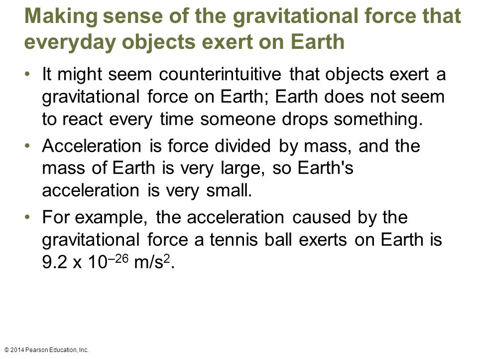 Making sense of the gravitational force that everyday objects exert on Earth It might seem counterintuitive that objects exert a gravitational force on Earth; Earth does not seem to react every time someone drops something.