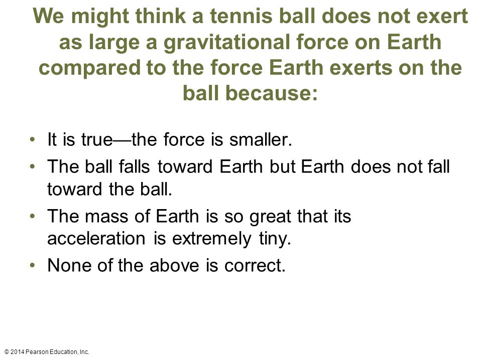 We might think a tennis ball does not exert as large a gravitational force on Earth compared to the force Earth exerts on the ball because: It is true—the force is smaller.