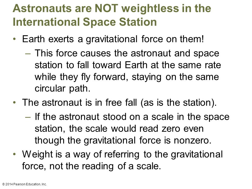 Astronauts are NOT weightless in the International Space Station Earth exerts a gravitational force on them.
