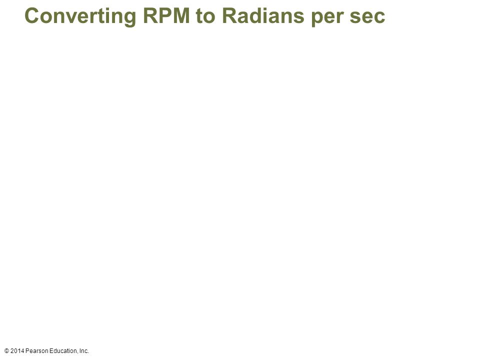 Converting RPM to Radians per sec © 2014 Pearson Education, Inc.