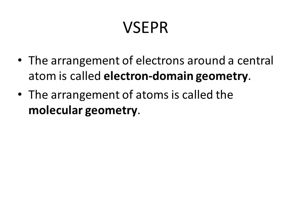 VSEPR The arrangement of electrons around a central atom is called electron-domain geometry.