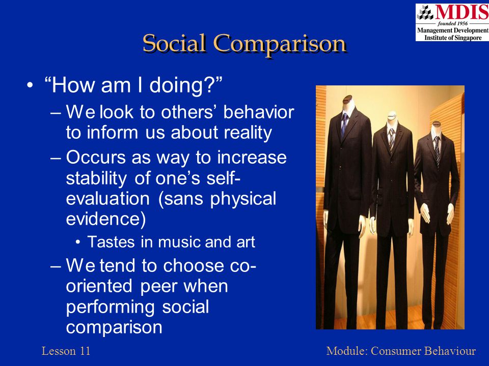 """Lesson 11Module: Consumer Behaviour Social Comparison """"How am I doing?"""" –We look to others' behavior to inform us about reality –Occurs as way to incr"""