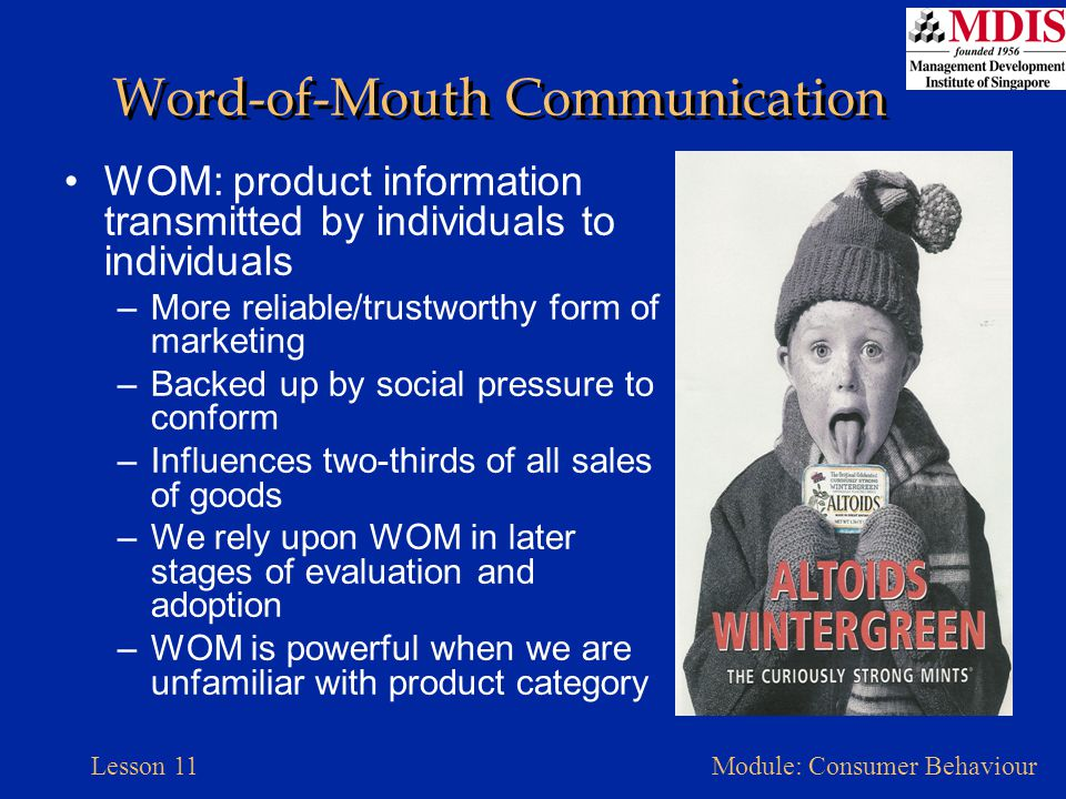 Lesson 11Module: Consumer Behaviour Word-of-Mouth Communication WOM: product information transmitted by individuals to individuals –More reliable/trus