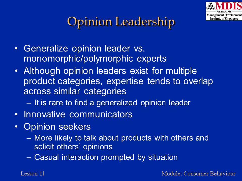 Lesson 11Module: Consumer Behaviour Opinion Leadership Generalize opinion leader vs. monomorphic/polymorphic experts Although opinion leaders exist fo
