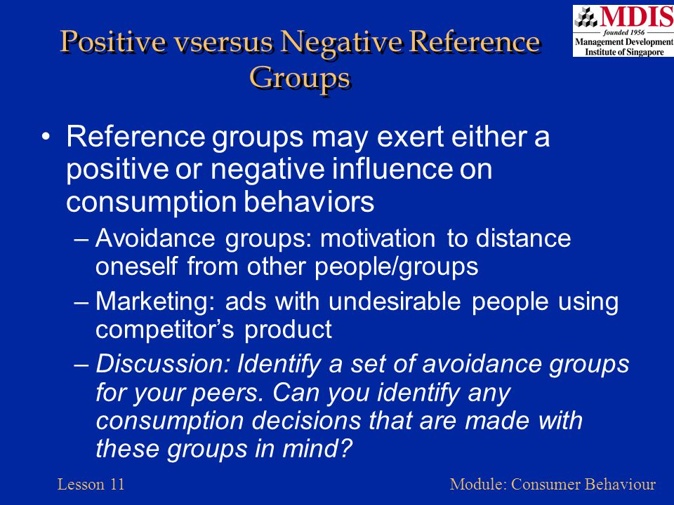 Lesson 11Module: Consumer Behaviour Positive vsersus Negative Reference Groups Reference groups may exert either a positive or negative influence on c