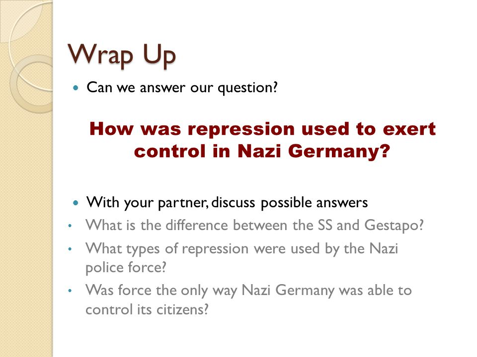 Wrap Up Can we answer our question? With your partner, discuss possible answers What is the difference between the SS and Gestapo? What types of repre