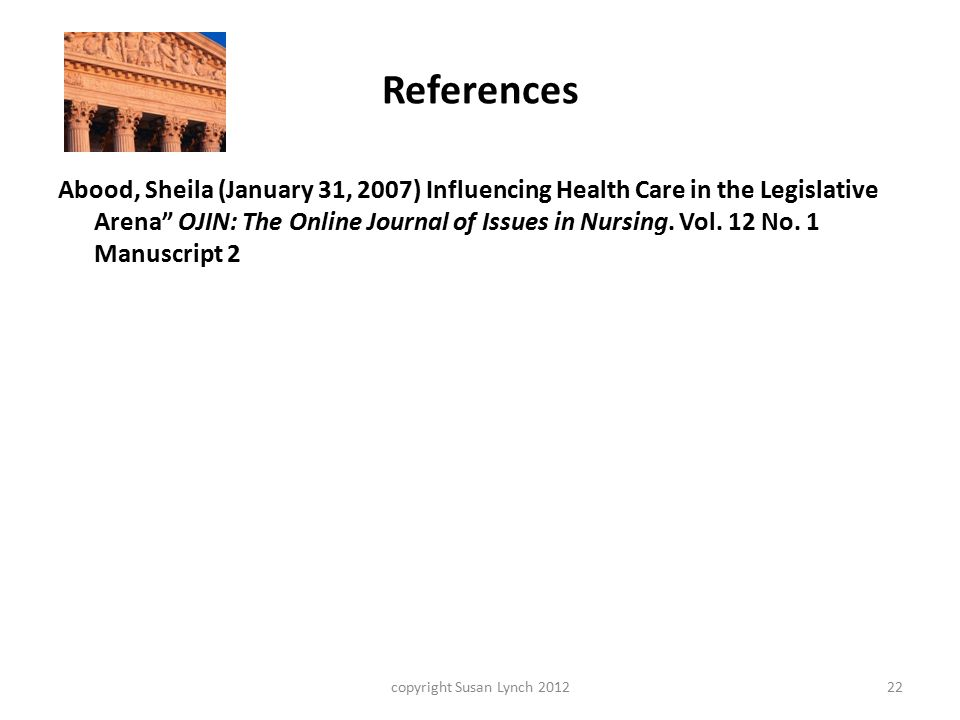 References copyright Susan Lynch 201222 Abood, Sheila (January 31, 2007) Influencing Health Care in the Legislative Arena OJIN: The Online Journal of Issues in Nursing.