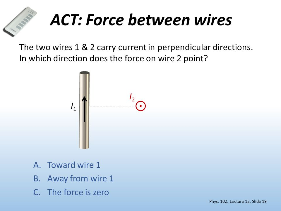 ACT: Force between wires I2I2 The two wires 1 & 2 carry current in perpendicular directions.