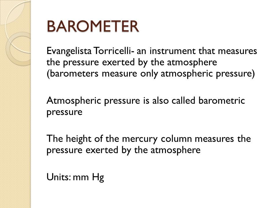 BAROMETER Evangelista Torricelli- an instrument that measures the pressure exerted by the atmosphere (barometers measure only atmospheric pressure) At