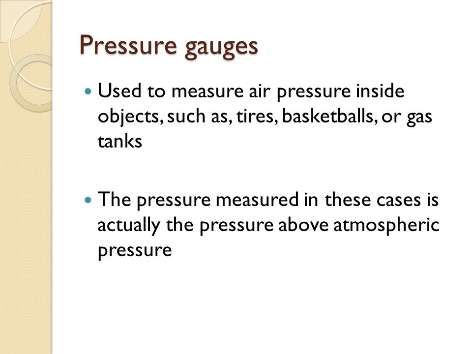 Pressure gauges Used to measure air pressure inside objects, such as, tires, basketballs, or gas tanks The pressure measured in these cases is actuall