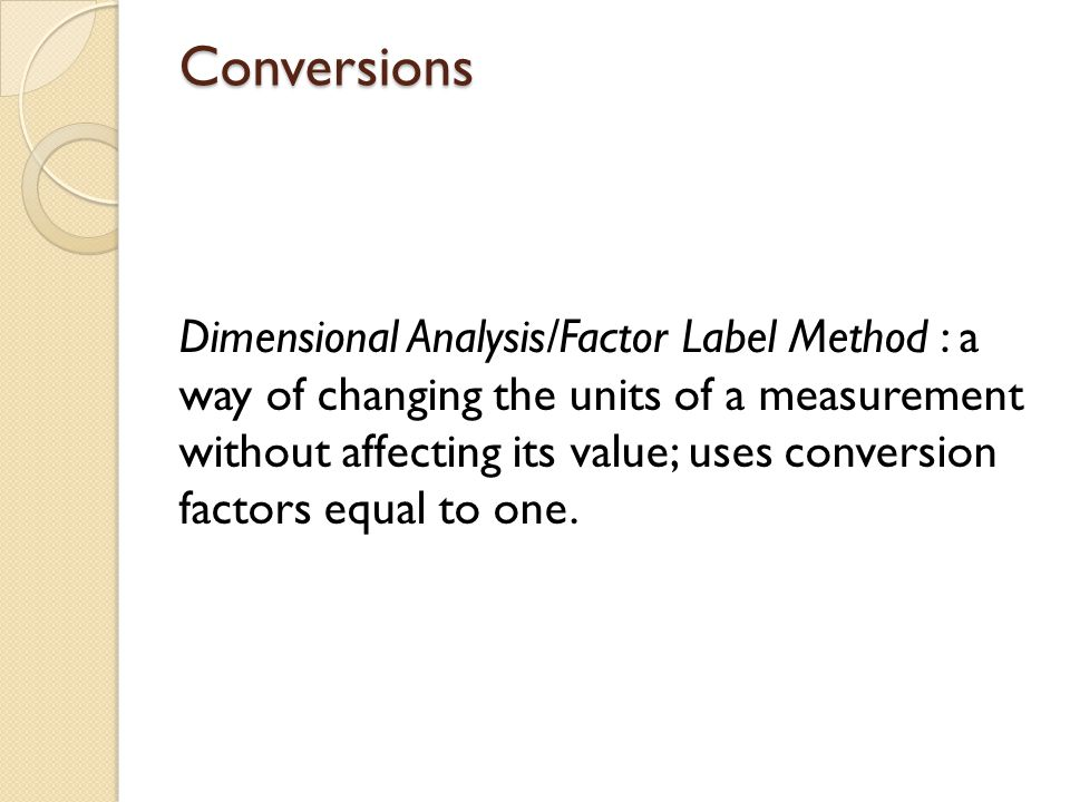 Conversions Dimensional Analysis/Factor Label Method : a way of changing the units of a measurement without affecting its value; uses conversion facto