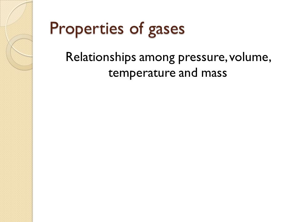 Properties of gases Relationships among pressure, volume, temperature and mass